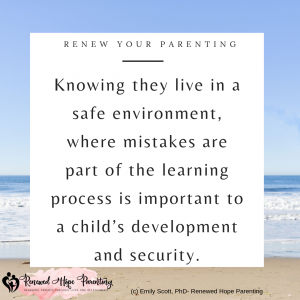knowing they live in a safe environment, where mistakes are part of the learning process is important to a child's development and security