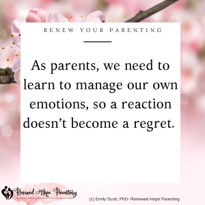 as parents we need to learn to manage our own emotions so a reaction doesnt become a regret
